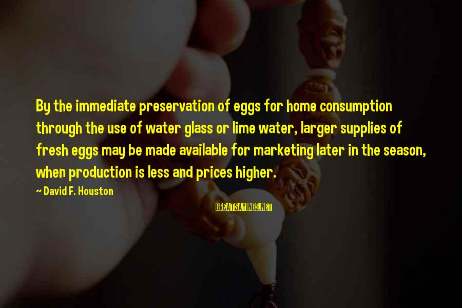 Supplies Sayings By David F. Houston: By the immediate preservation of eggs for home consumption through the use of water glass