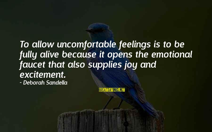 Supplies Sayings By Deborah Sandella: To allow uncomfortable feelings is to be fully alive because it opens the emotional faucet