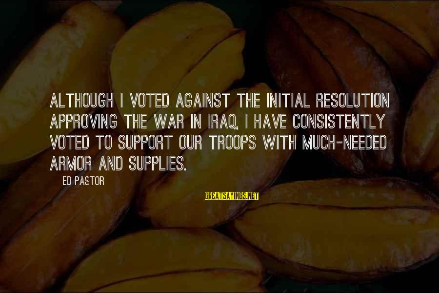 Supplies Sayings By Ed Pastor: Although I voted against the initial resolution approving the war in Iraq, I have consistently