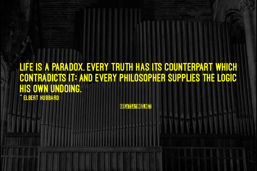 Supplies Sayings By Elbert Hubbard: Life is a paradox. Every truth has its counterpart which contradicts it; and every philosopher