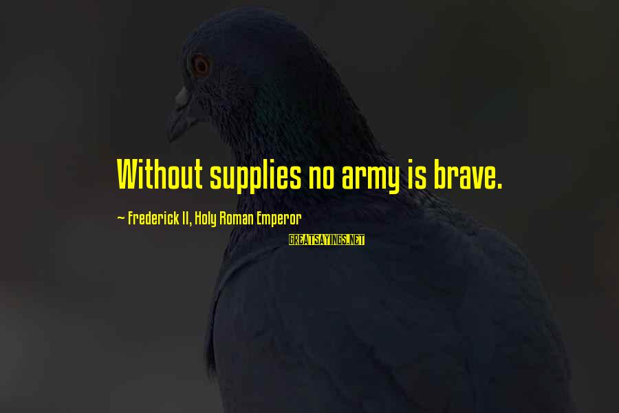 Supplies Sayings By Frederick II, Holy Roman Emperor: Without supplies no army is brave.