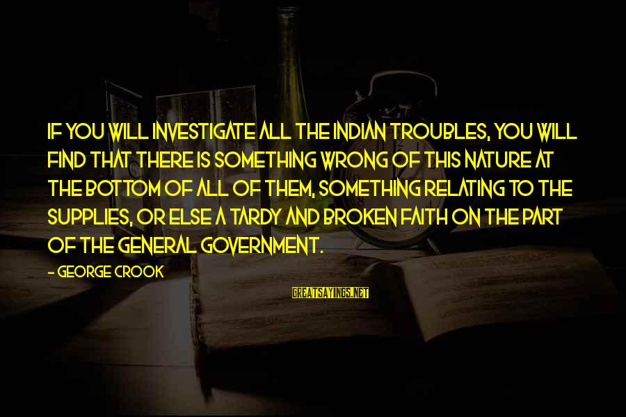 Supplies Sayings By George Crook: If you will investigate all the Indian troubles, you will find that there is something