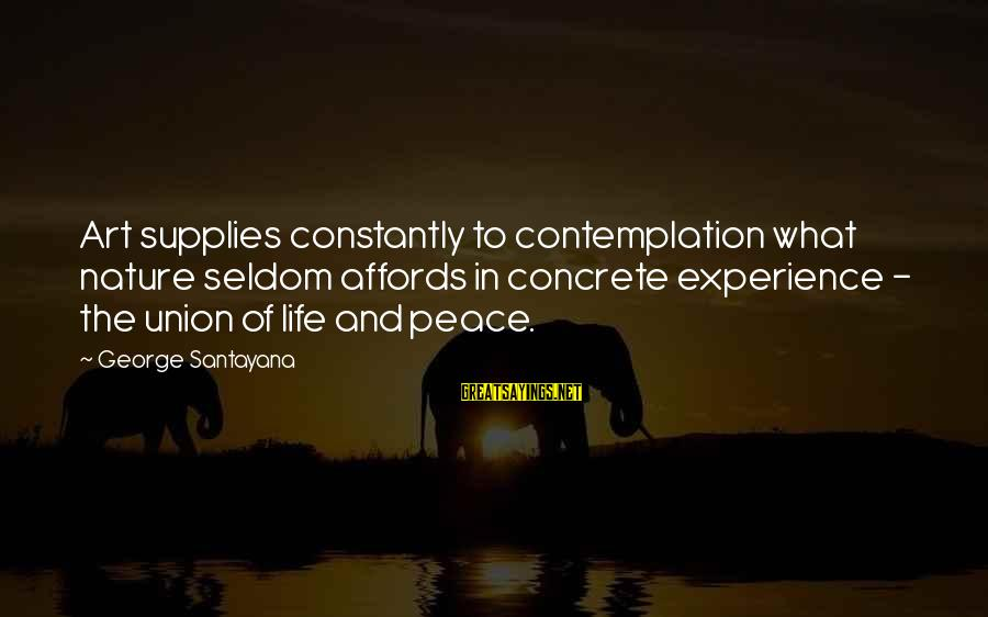 Supplies Sayings By George Santayana: Art supplies constantly to contemplation what nature seldom affords in concrete experience - the union