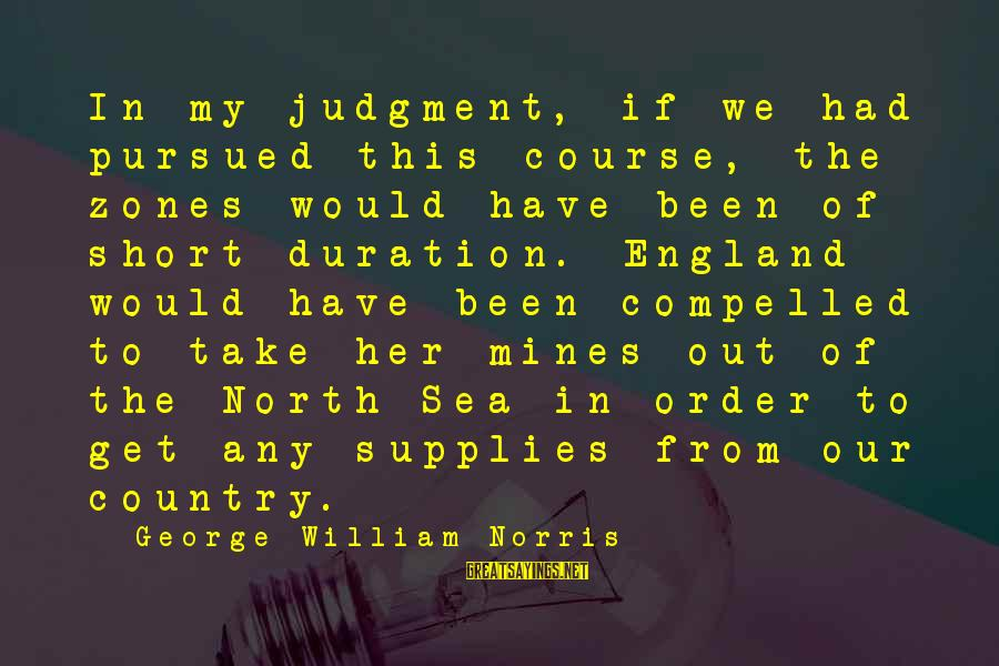 Supplies Sayings By George William Norris: In my judgment, if we had pursued this course, the zones would have been of