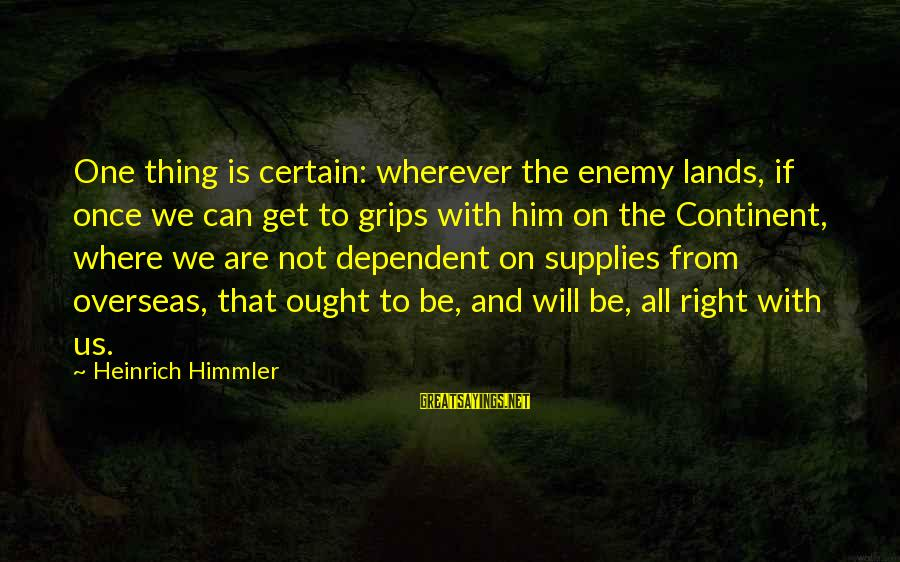 Supplies Sayings By Heinrich Himmler: One thing is certain: wherever the enemy lands, if once we can get to grips