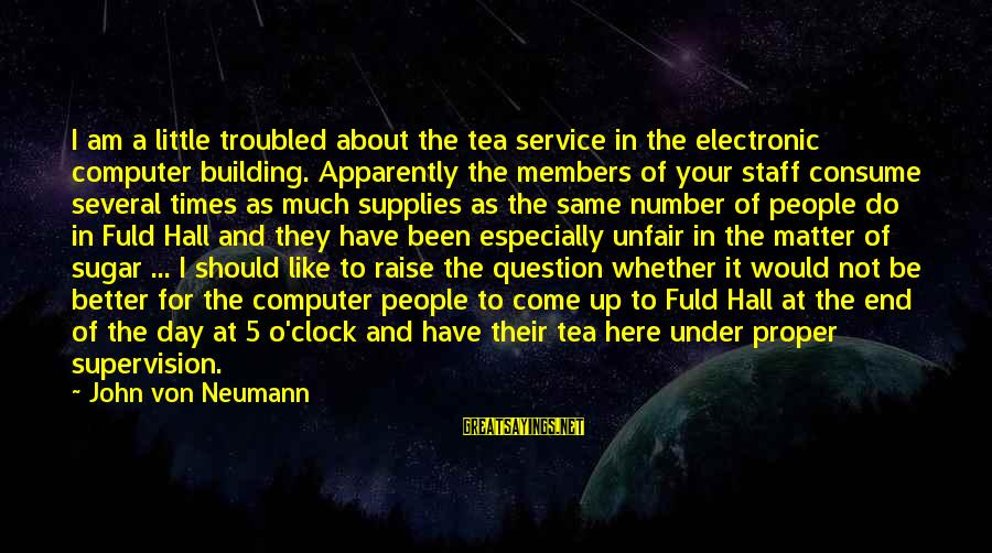 Supplies Sayings By John Von Neumann: I am a little troubled about the tea service in the electronic computer building. Apparently