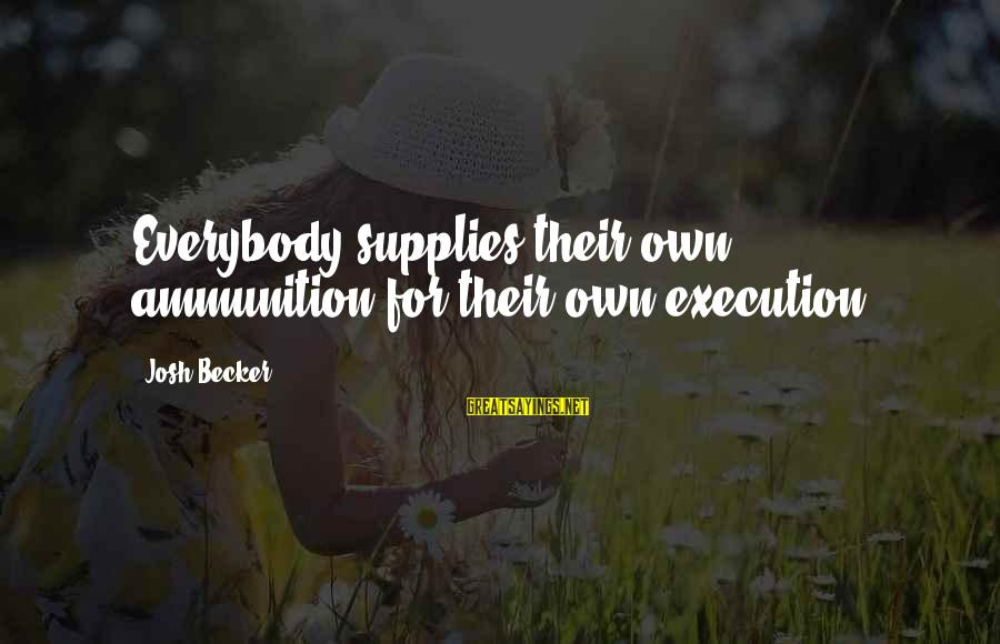 Supplies Sayings By Josh Becker: Everybody supplies their own ammunition for their own execution
