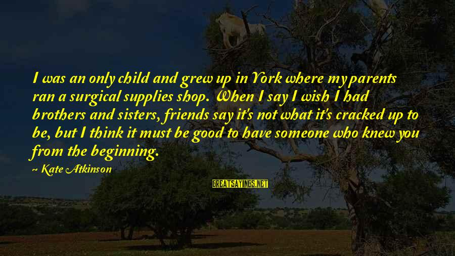 Supplies Sayings By Kate Atkinson: I was an only child and grew up in York where my parents ran a