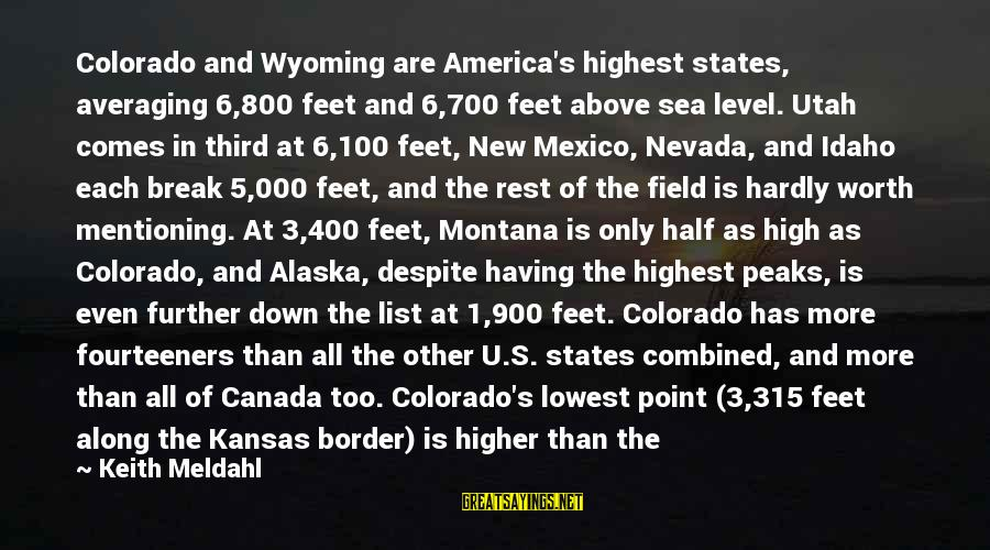 Supplies Sayings By Keith Meldahl: Colorado and Wyoming are America's highest states, averaging 6,800 feet and 6,700 feet above sea