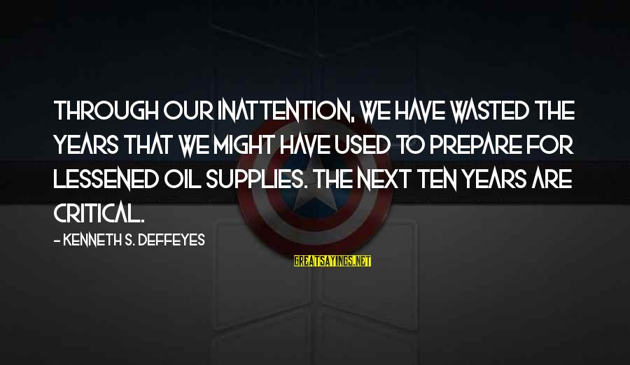 Supplies Sayings By Kenneth S. Deffeyes: Through our inattention, we have wasted the years that we might have used to prepare