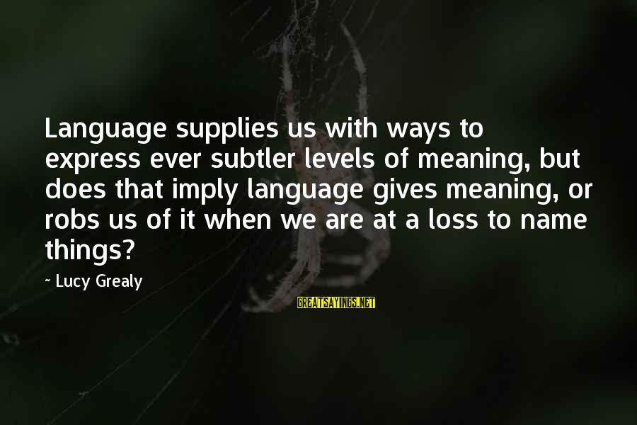 Supplies Sayings By Lucy Grealy: Language supplies us with ways to express ever subtler levels of meaning, but does that