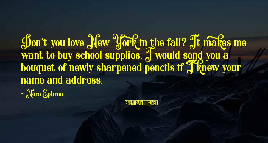 Supplies Sayings By Nora Ephron: Don't you love New York in the fall? It makes me want to buy school