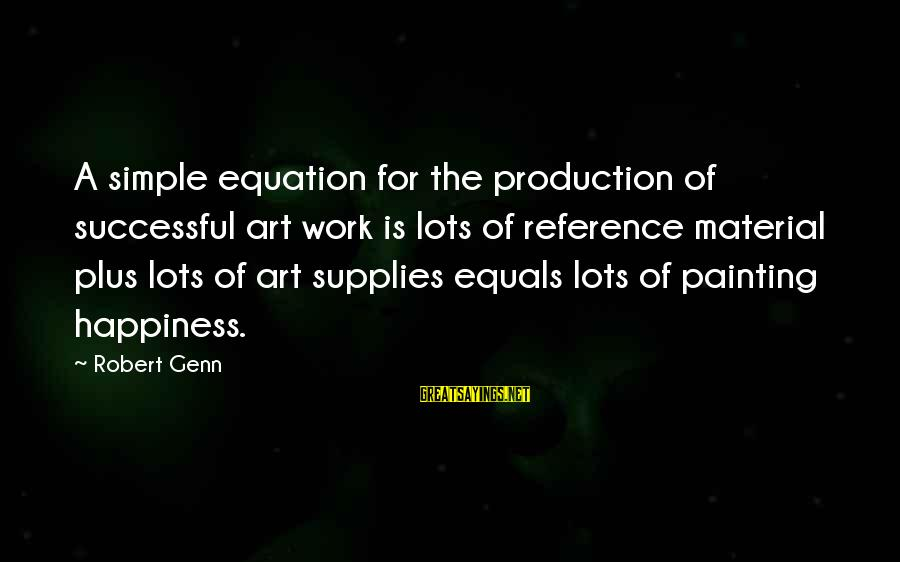 Supplies Sayings By Robert Genn: A simple equation for the production of successful art work is lots of reference material