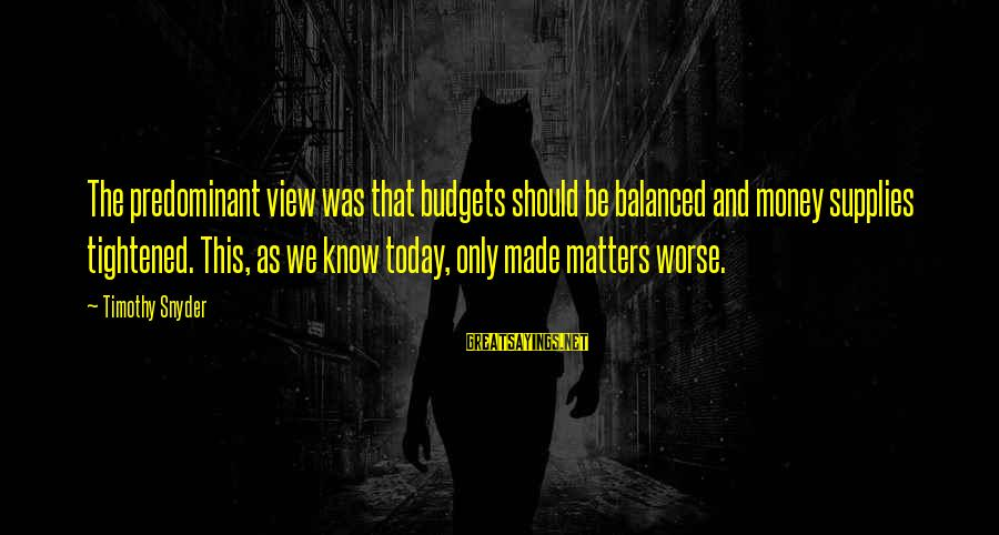 Supplies Sayings By Timothy Snyder: The predominant view was that budgets should be balanced and money supplies tightened. This, as