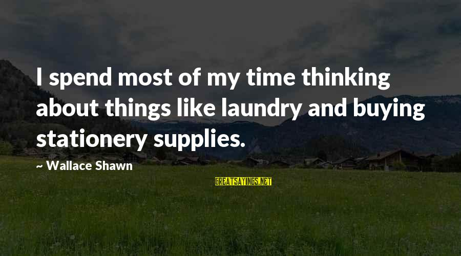 Supplies Sayings By Wallace Shawn: I spend most of my time thinking about things like laundry and buying stationery supplies.