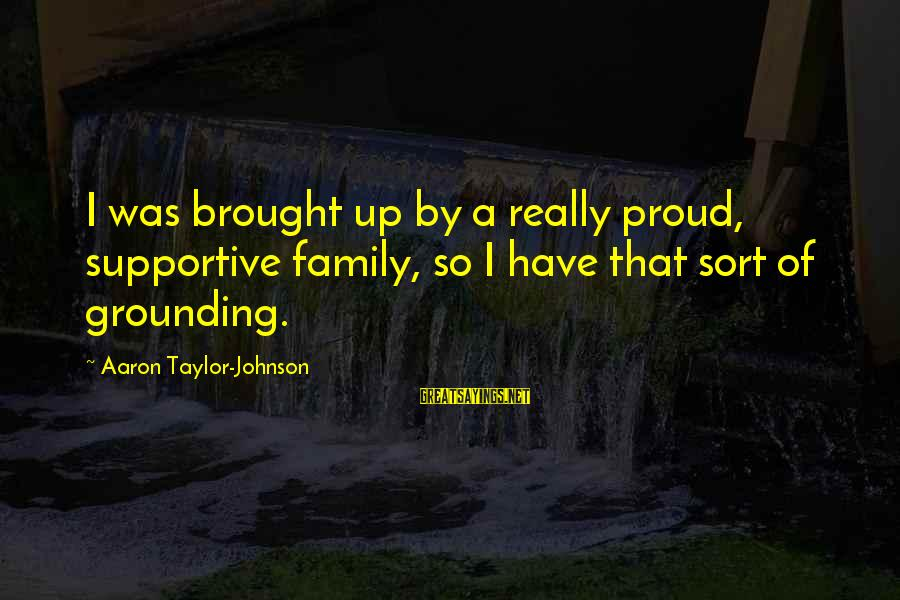 Supportive Family Sayings By Aaron Taylor-Johnson: I was brought up by a really proud, supportive family, so I have that sort