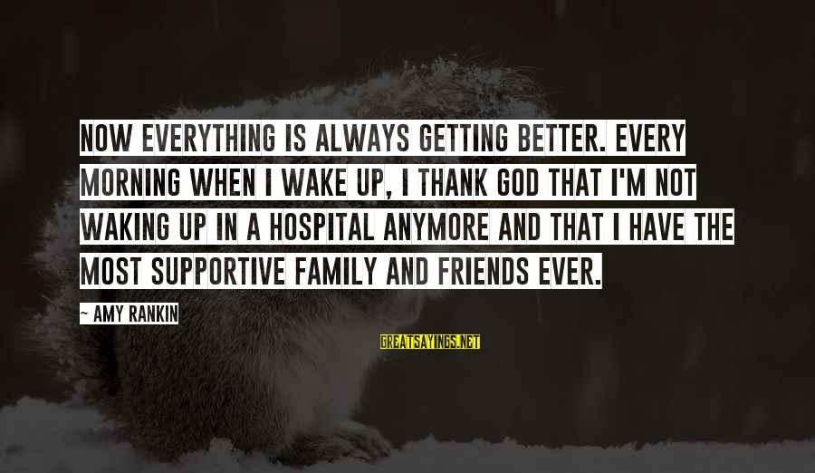 Supportive Family Sayings By Amy Rankin: Now everything is always getting better. Every morning when I wake up, I thank God
