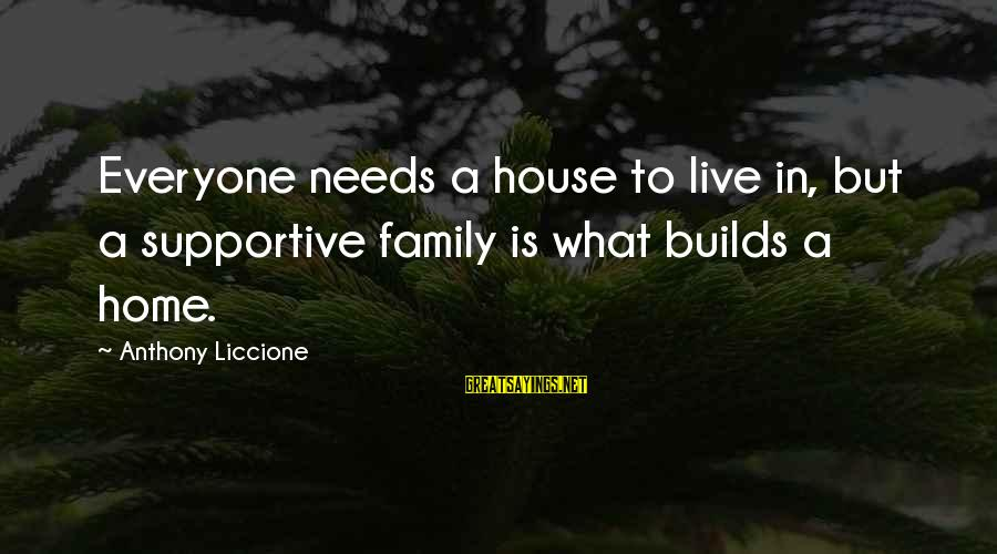 Supportive Family Sayings By Anthony Liccione: Everyone needs a house to live in, but a supportive family is what builds a
