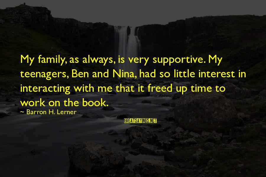 Supportive Family Sayings By Barron H. Lerner: My family, as always, is very supportive. My teenagers, Ben and Nina, had so little
