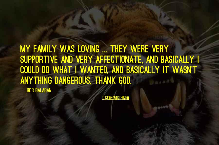 Supportive Family Sayings By Bob Balaban: My family was loving ... they were very supportive and very affectionate, and basically I