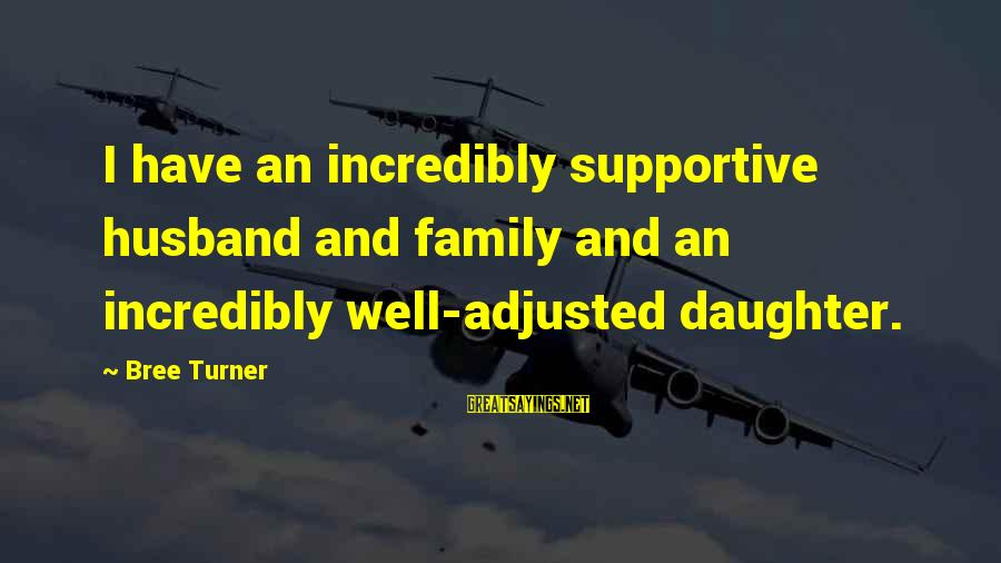 Supportive Family Sayings By Bree Turner: I have an incredibly supportive husband and family and an incredibly well-adjusted daughter.