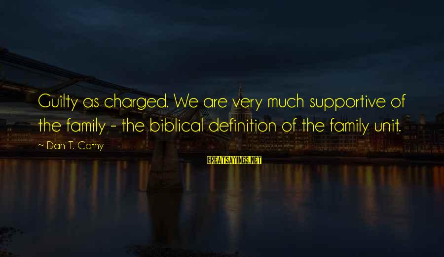 Supportive Family Sayings By Dan T. Cathy: Guilty as charged. We are very much supportive of the family - the biblical definition