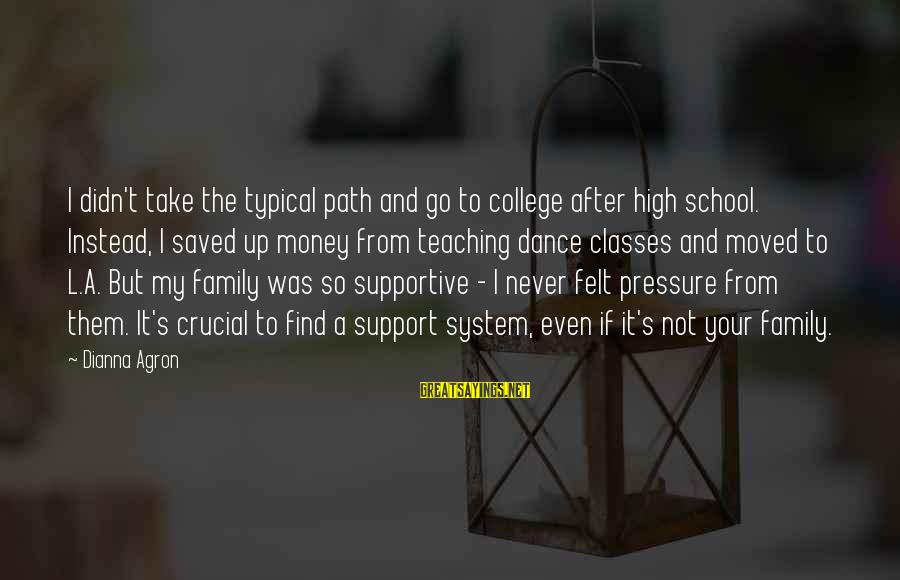 Supportive Family Sayings By Dianna Agron: I didn't take the typical path and go to college after high school. Instead, I