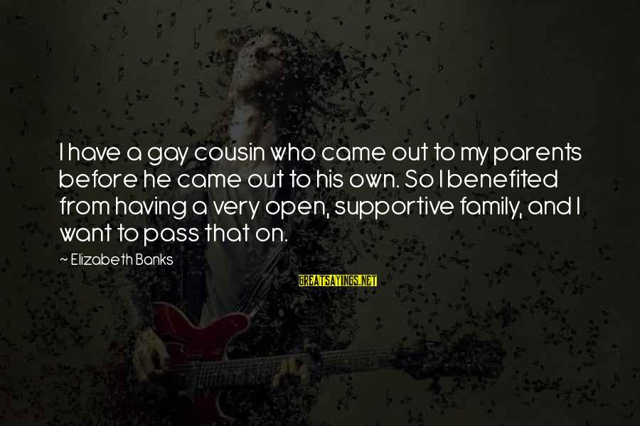 Supportive Family Sayings By Elizabeth Banks: I have a gay cousin who came out to my parents before he came out