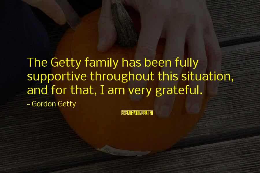 Supportive Family Sayings By Gordon Getty: The Getty family has been fully supportive throughout this situation, and for that, I am
