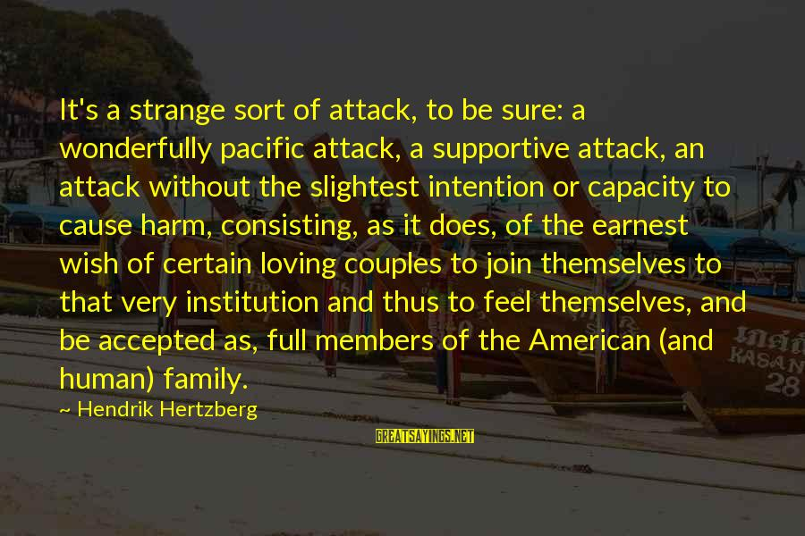 Supportive Family Sayings By Hendrik Hertzberg: It's a strange sort of attack, to be sure: a wonderfully pacific attack, a supportive
