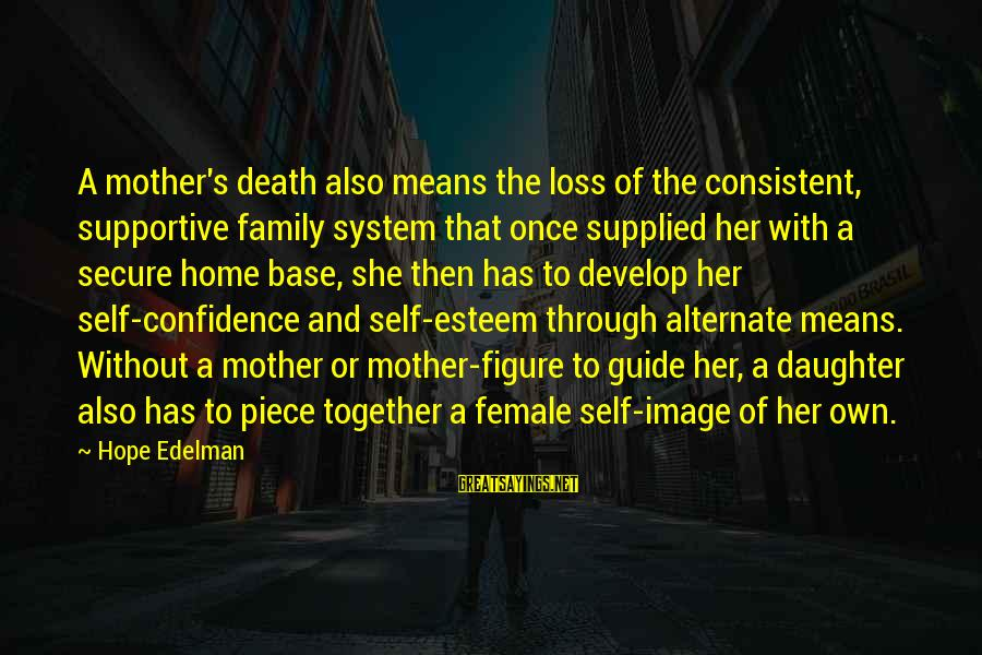 Supportive Family Sayings By Hope Edelman: A mother's death also means the loss of the consistent, supportive family system that once