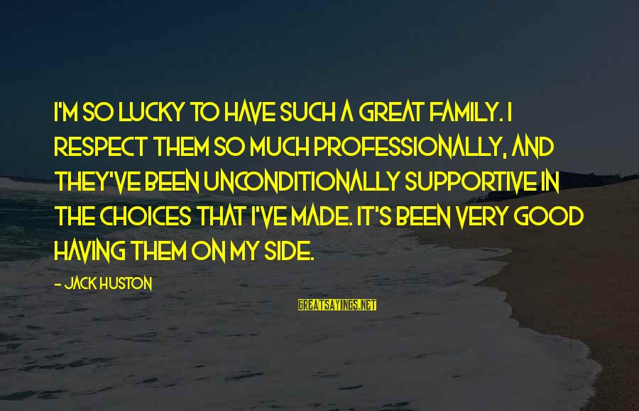 Supportive Family Sayings By Jack Huston: I'm so lucky to have such a great family. I respect them so much professionally,
