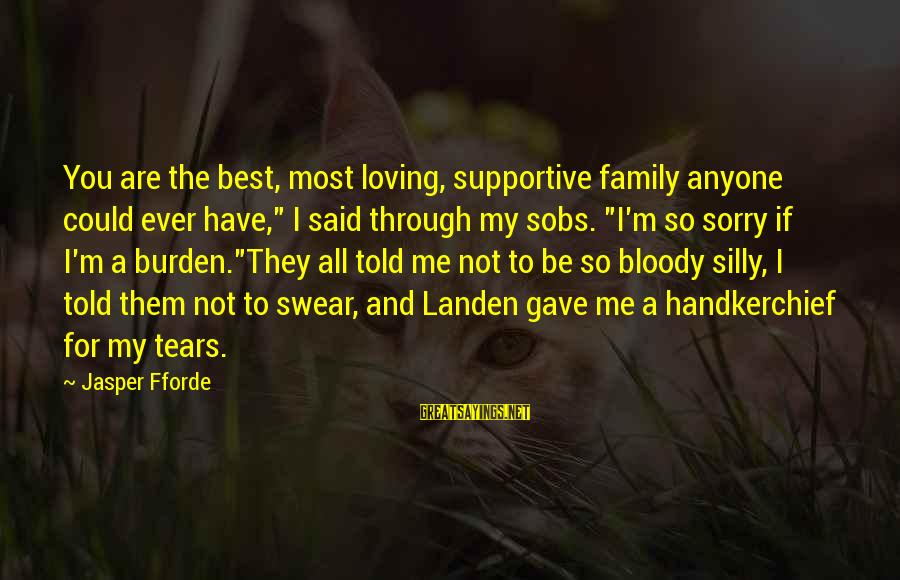 """Supportive Family Sayings By Jasper Fforde: You are the best, most loving, supportive family anyone could ever have,"""" I said through"""