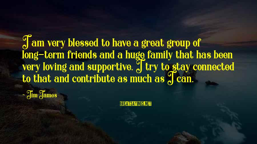 Supportive Family Sayings By Jim James: I am very blessed to have a great group of long-term friends and a huge