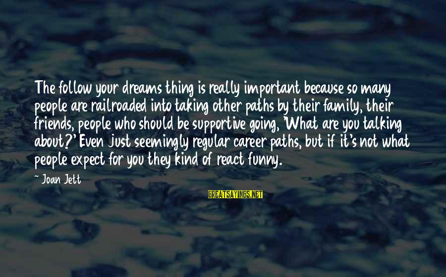 Supportive Family Sayings By Joan Jett: The follow your dreams thing is really important because so many people are railroaded into