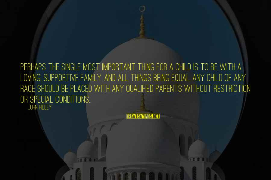 Supportive Family Sayings By John Ridley: Perhaps the single most important thing for a child is to be with a loving,