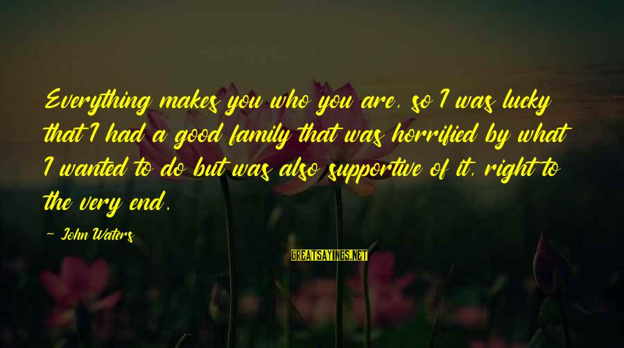 Supportive Family Sayings By John Waters: Everything makes you who you are, so I was lucky that I had a good