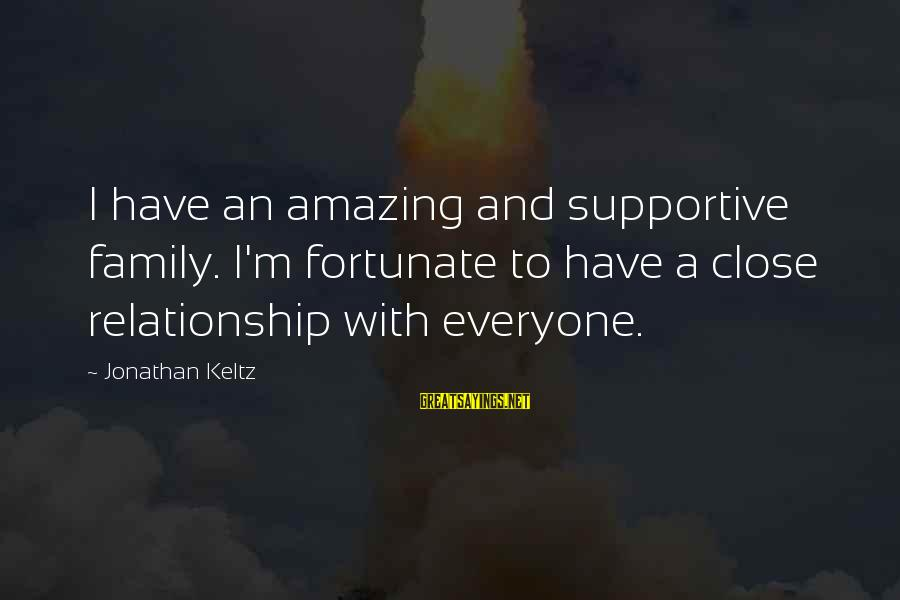 Supportive Family Sayings By Jonathan Keltz: I have an amazing and supportive family. I'm fortunate to have a close relationship with