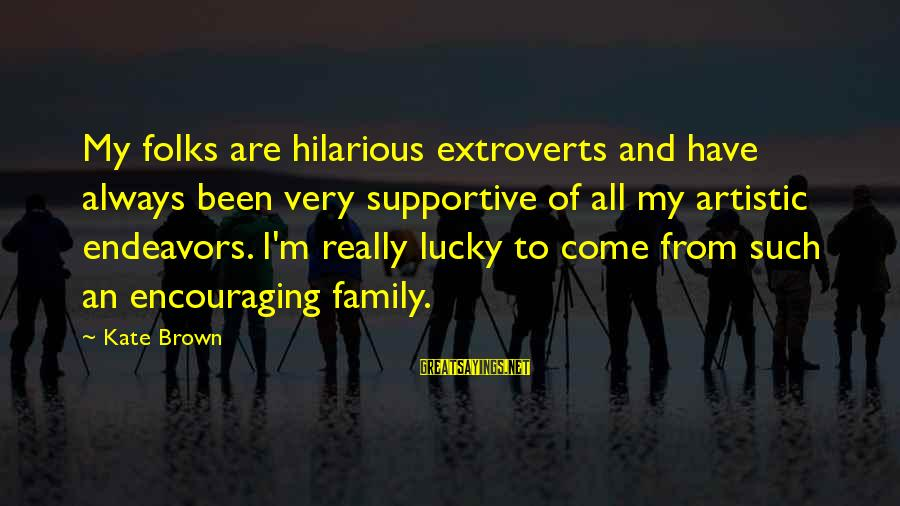 Supportive Family Sayings By Kate Brown: My folks are hilarious extroverts and have always been very supportive of all my artistic
