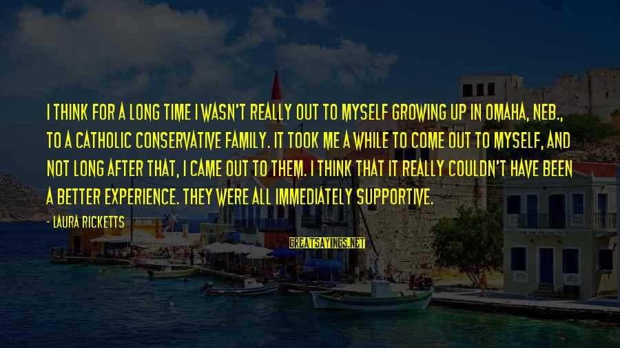 Supportive Family Sayings By Laura Ricketts: I think for a long time I wasn't really out to myself growing up in