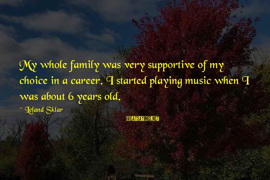 Supportive Family Sayings By Leland Sklar: My whole family was very supportive of my choice in a career. I started playing
