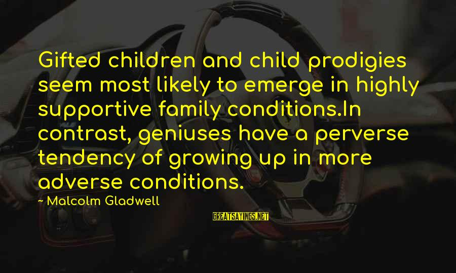 Supportive Family Sayings By Malcolm Gladwell: Gifted children and child prodigies seem most likely to emerge in highly supportive family conditions.In