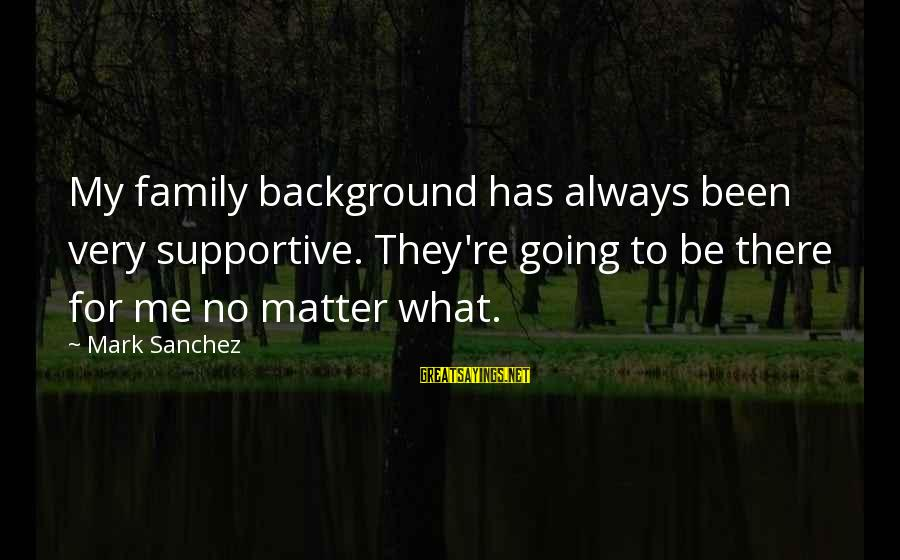 Supportive Family Sayings By Mark Sanchez: My family background has always been very supportive. They're going to be there for me