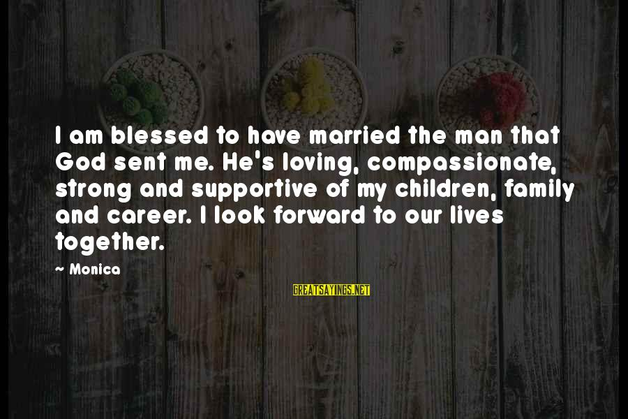 Supportive Family Sayings By Monica: I am blessed to have married the man that God sent me. He's loving, compassionate,