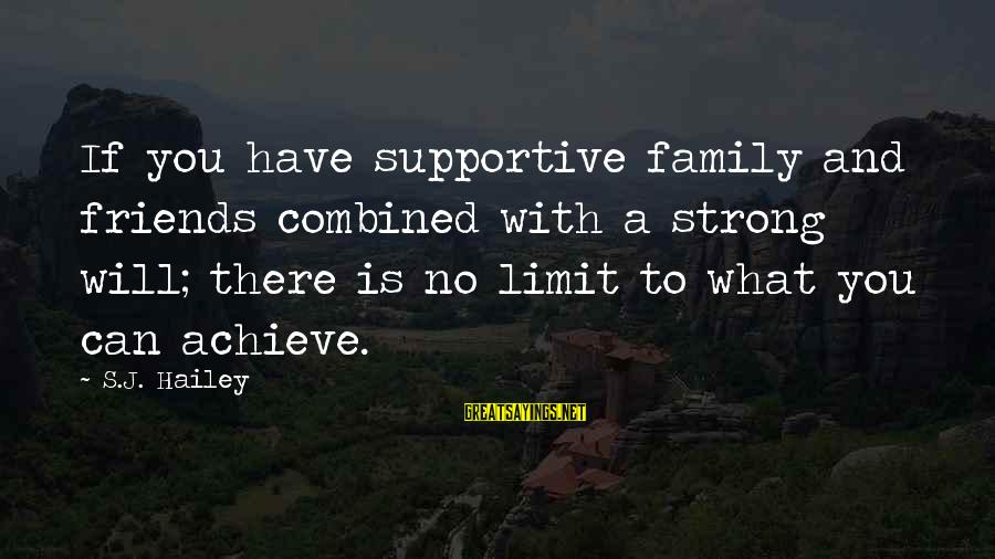 Supportive Family Sayings By S.J. Hailey: If you have supportive family and friends combined with a strong will; there is no