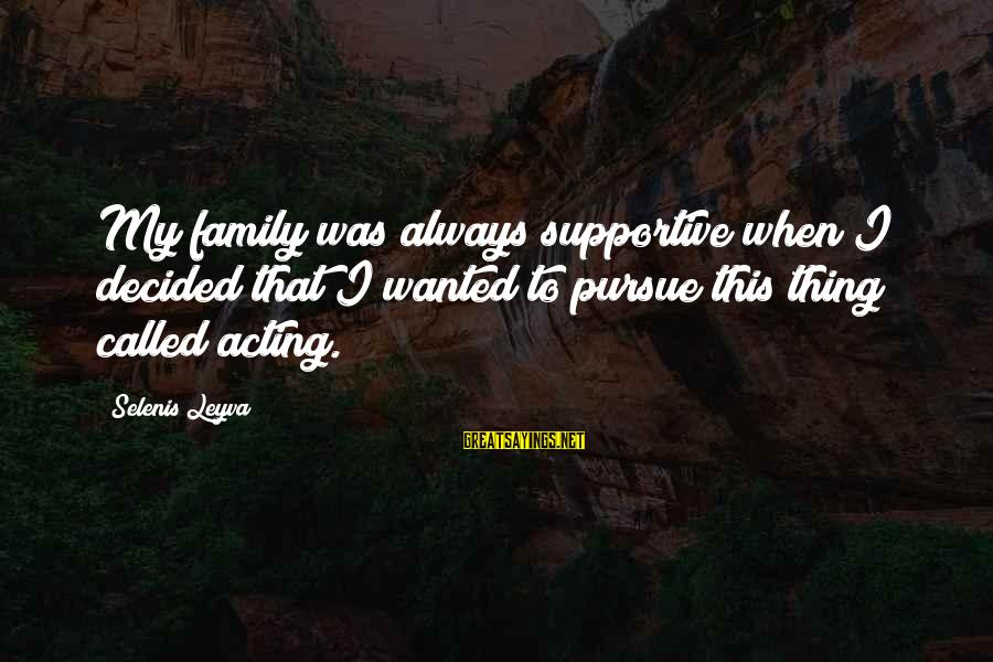 Supportive Family Sayings By Selenis Leyva: My family was always supportive when I decided that I wanted to pursue this thing