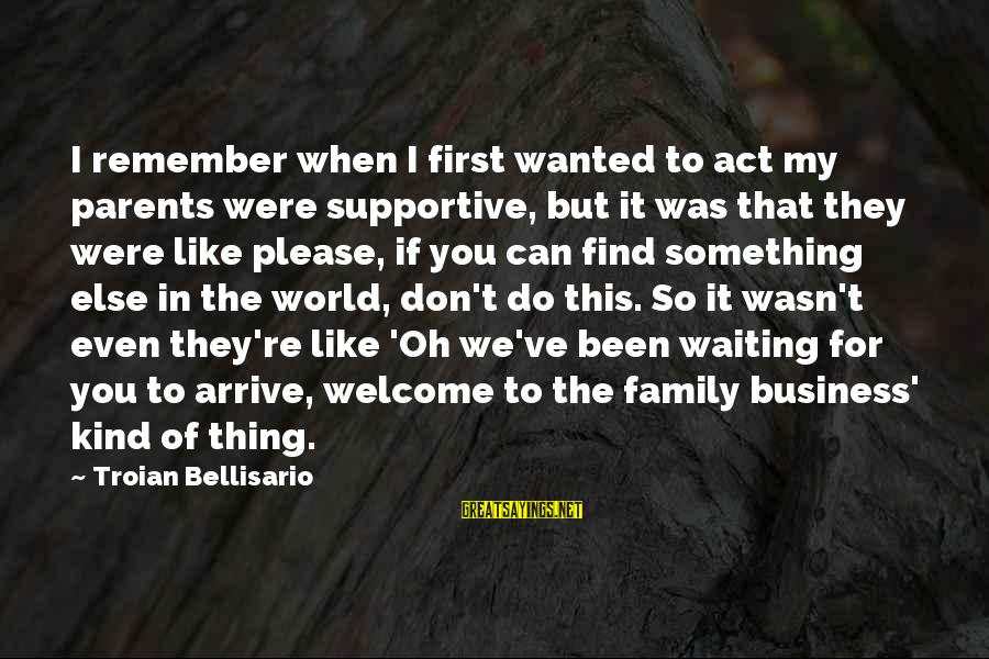 Supportive Family Sayings By Troian Bellisario: I remember when I first wanted to act my parents were supportive, but it was
