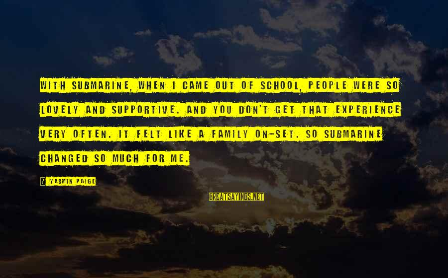 Supportive Family Sayings By Yasmin Paige: With Submarine, when I came out of school, people were so lovely and supportive. And