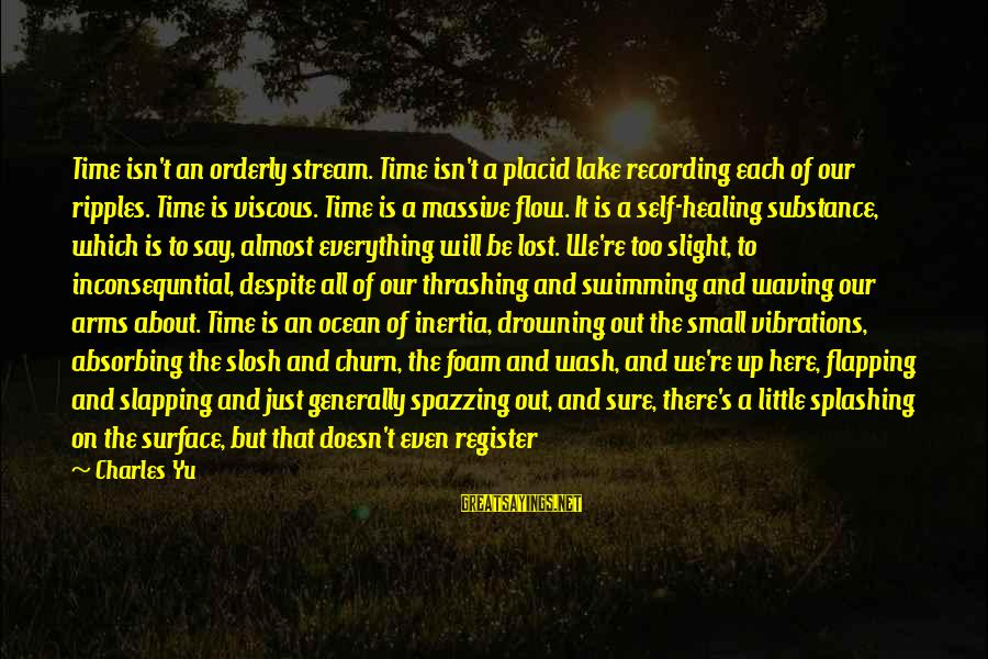 Surface Science Sayings By Charles Yu: Time isn't an orderly stream. Time isn't a placid lake recording each of our ripples.