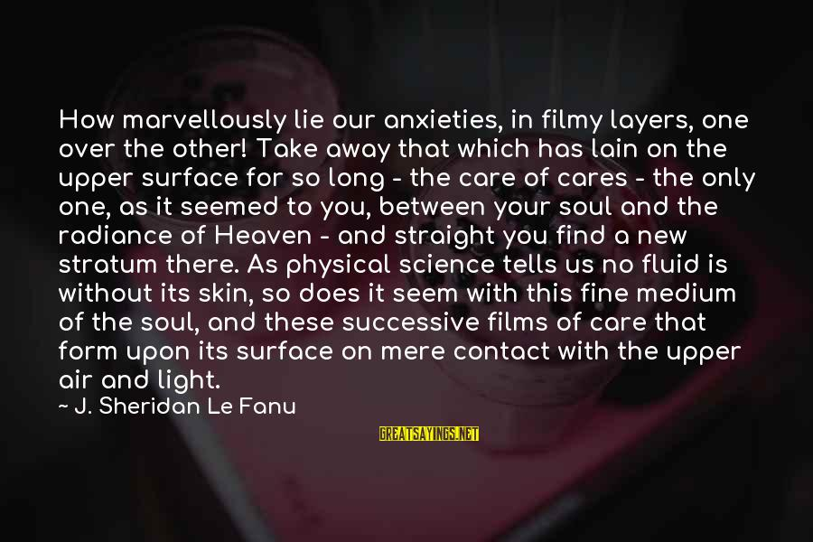 Surface Science Sayings By J. Sheridan Le Fanu: How marvellously lie our anxieties, in filmy layers, one over the other! Take away that